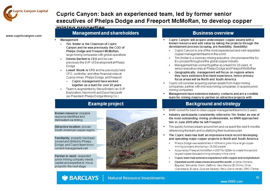 10 www.BNRI.com Cupric Canyon: back an experienced team, led by former senior executives of Phelps Dodge and Freeport McMoRan, to develop copper mining properties  Cupric Canyon will acquire undeveloped copper assets with a known resource and add value by taking the projects through the development process (scoping, pre-feasibility, feasibility)  Cupric Canyon is one of the most experienced and well-respected copper management teams in the world  Tim Snider is a visionary mining executive, who pioneered the Sx- Ew process throughout the global copper industry  Management has worked together as a team for 20 years, in senior executive roles at Phelps Dodge and Freeport McMoRan  Geographically, management will focus on regions where they have extensive first-hand experience, hence primary focus areas will be North and South America  Cupric will consider acquiring orphan assets from major mining companies, partner with mid-size mining companies, or acquire junior mining companies  Management have extensive industry contacts and are a credible team for mining majors to partner on attractive projects with Business overview Background and strategy Management and shareholders  Management  Tim Snider is the Chairman of Cupric Canyon and he was previously the COO of Phelps Dodge and Freeport McMoRan, large mining companies with global operations  Dennis Bartlett is CEO and he was previously the SVP of Development at Phelps Dodge  Lowell Shonk is CFO and he previously held CFO, controller, and other financial roles at Cyprus Amax, Phelps Dodge, and Freeport –Cupric management have worked together as a team for over 20 years  Team is augmented by Steve Enders (ex SVP Exploration, Newmont) and Dave Naccarati (ex President, Phelps Dodge Mining Co.)  Shareholders: BNRI and management Example project  BNRI looked for best-in-class copper management teams for 2 years  Industry participants consistently referred to Tim Snider as one of the most outstanding mining professionals, so BNRI approached him in June 2009 after he left Freeport  Tim quickly formed a team around him and we spent the next 6 months referencing the team and crystallizing their business plan  The Cupric team has built an impressive track record developing and operating major copper projects in North and South America:  Phelps Dodge was established in 1834 and grew into a large copper mining company employing c.15,000 people  Acquired by Freeport McMoRan in 2007 for $26bn to create the second largest copper-focused mining company in the world  Cupric team had extensive experience with copper and molybdenum  Operated world-class mines around the world: Arizona (Morenci, Bagdad, Sahuarita, Miami, Safford), New Mexico (El Chino), Chile (Candelaria, El Abra, Ojos del Salado), Peru (Cerro Verde), DRC (Tenke) Familiarity: property had been owned and drilled by Phelps Dodge, and Cupric team know current management well Attractive location: proven South American copper region www.cupriccanyon.com Known resource: sizeable resource identified and delineated via drilling Partner in need: respected junior mining company needs capital and expertise to move project to the next stage