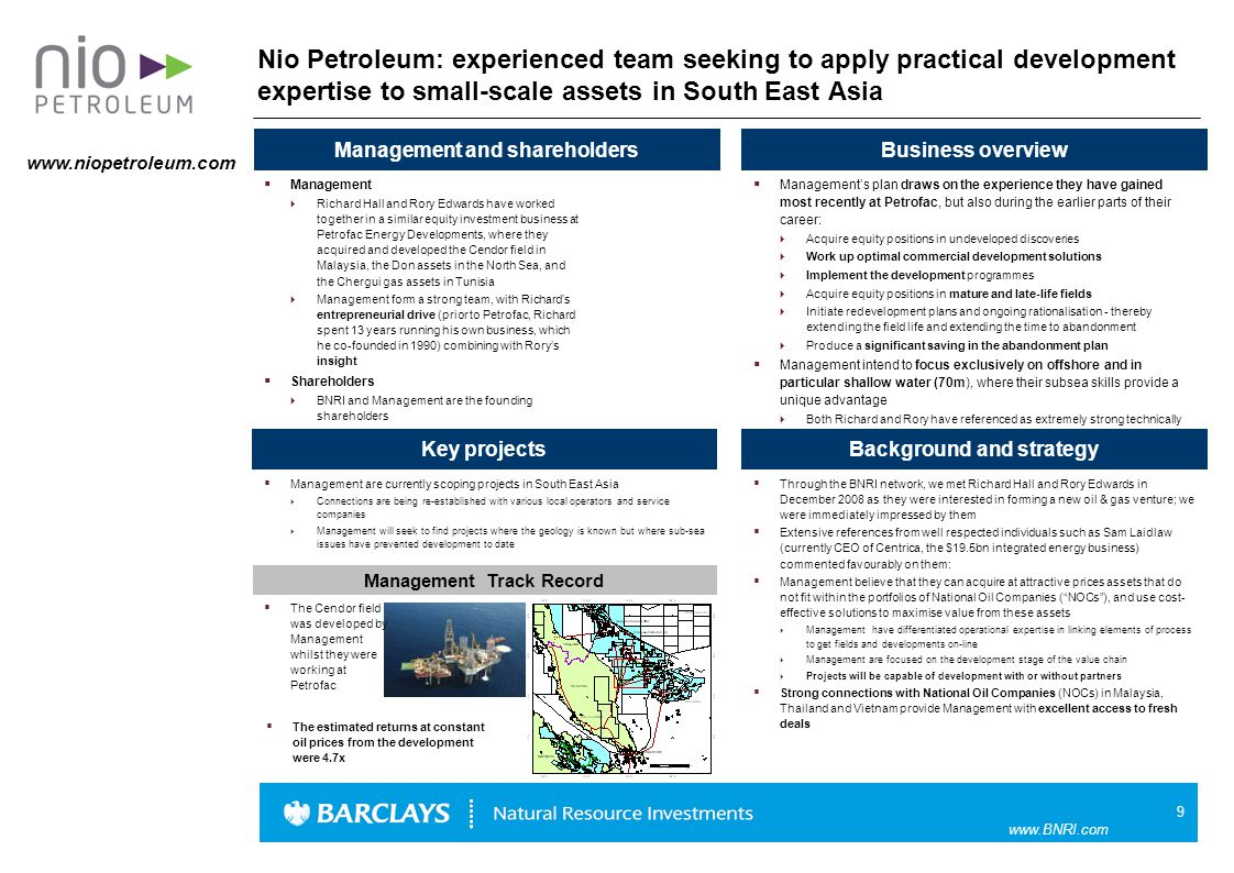 9 www.BNRI.com Nio Petroleum: experienced team seeking to apply practical development expertise to small-scale assets in South East Asia  [ ] Business overview Background and strategy Management and shareholders  Management  Richard Hall and Rory Edwards have worked together in a similar equity investment business at Petrofac Energy Developments, where they acquired and developed the Cendor field in Malaysia, the Don assets in the North Sea, and the Chergui gas assets in Tunisia  Management form a strong team, with Richard's entrepreneurial drive (prior to Petrofac, Richard spent 13 years running his own business, which he co-founded in 1990) combining with Rory's insight  Shareholders  BNRI and Management are the founding shareholders Key projects  Management are currently scoping projects in South East Asia  Connections are being re-established with various local operators and service companies  Management will seek to find projects where the geology is known but where sub-sea issues have prevented development to date  Through the BNRI network, we met Richard Hall and Rory Edwards in December 2008 as they were interested in forming a new oil & gas venture; we were immediately impressed by them  Extensive references from well respected individuals such as Sam Laidlaw (currently CEO of Centrica, the $19.5bn integrated energy business) commented favourably on them:  Management believe that they can acquire at attractive prices assets that do not fit within the portfolios of National Oil Companies ( NOCs ), and use cost- effective solutions to maximise value from these assets  Management have differentiated operational expertise in linking elements of process to get fields and developments on-line  Management are focused on the development stage of the value chain  Projects will be capable of development with or without partners  Strong connections with National Oil Companies (NOCs) in Malaysia, Thailand and Vietnam provide Management with excellent access to fresh deals  Management's plan draws on the experience they have gained most recently at Petrofac, but also during the earlier parts of their career:  Acquire equity positions in undeveloped discoveries  Work up optimal commercial development solutions  Implement the development programmes  Acquire equity positions in mature and late-life fields  Initiate redevelopment plans and ongoing rationalisation - thereby extending the field life and extending the time to abandonment  Produce a significant saving in the abandonment plan  Management intend to focus exclusively on offshore and in particular shallow water (70m), where their subsea skills provide a unique advantage  Both Richard and Rory have referenced as extremely strong technically  The Cendor field was developed by Management whilst they were working at Petrofac Management Track Record www.niopetroleum.com  The estimated returns at constant oil prices from the development were 4.7x