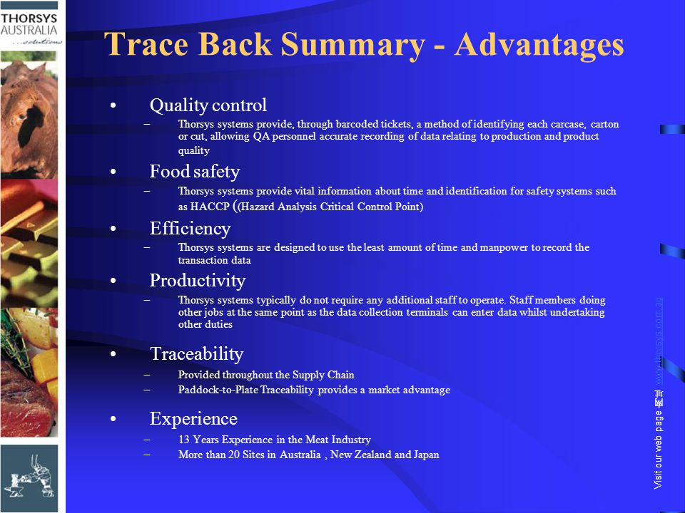 Trace Back Summary - Advantages Quality control –Thorsys systems provide, through barcoded tickets, a method of identifying each carcase, carton or cut, allowing QA personnel accurate recording of data relating to production and product quality Food safety –Thorsys systems provide vital information about time and identification for safety systems such as HACCP ( (Hazard Analysis Critical Control Point) Efficiency –Thorsys systems are designed to use the least amount of time and manpower to record the transaction data Productivity –Thorsys systems typically do not require any additional staff to operate.