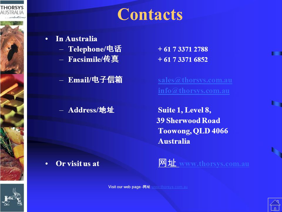 Contacts In Australia –Telephone/ 电话 + 61 7 3371 2788 –Facsimile/ 传真 + 61 7 3371 6852 –Email/ 电子信箱 sales@thorsys.com.ausales@thorsys.com.au info@thorsys.com.au –Address/ 地址 Suite 1, Level 8, 39 Sherwood Road Toowong, QLD 4066 Australia Or visit us at 网址 www.thorsys.com.au www.thorsys.com.au
