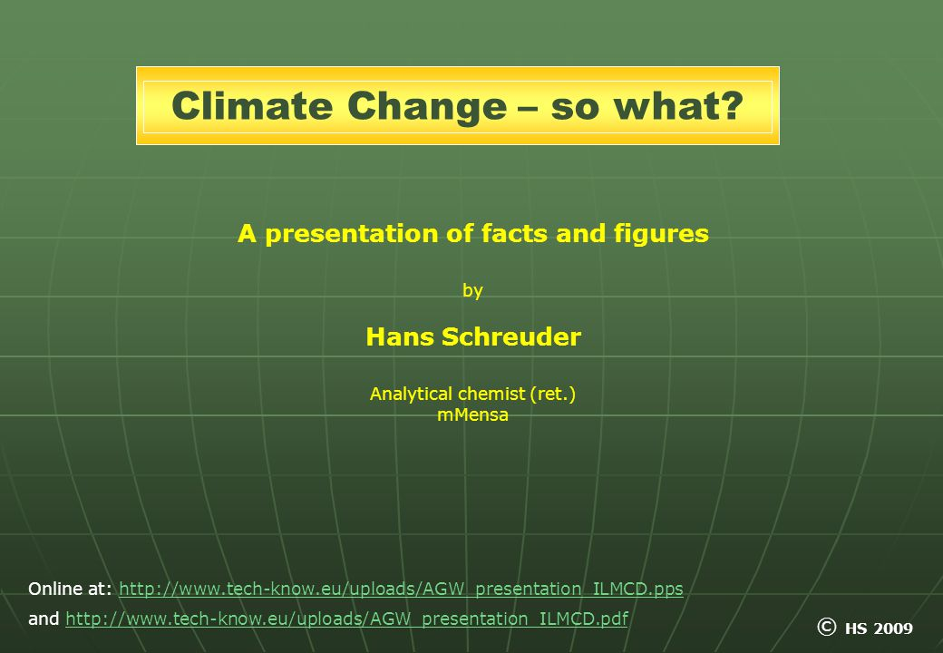 A presentation of facts and figures by Hans Schreuder Analytical chemist (ret.) mMensa Climate Change – so what.