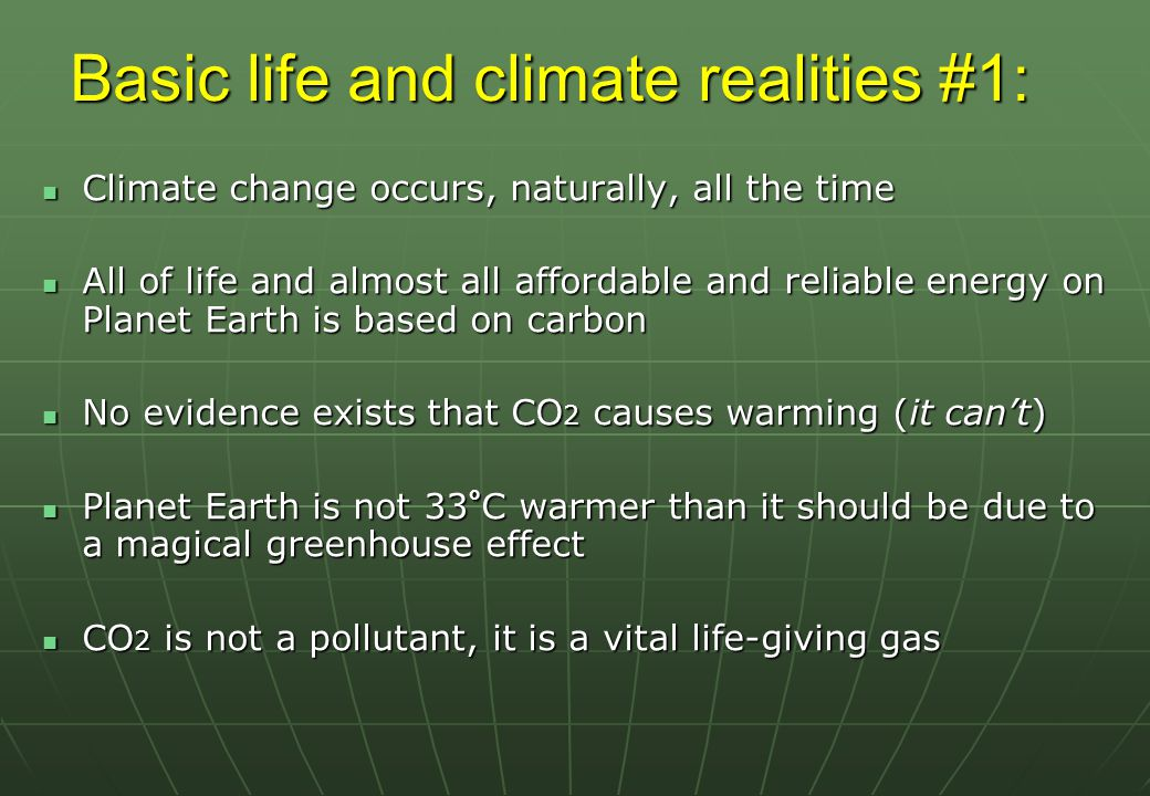 Basic life and climate realities #1: Climate change occurs, naturally, all the time Climate change occurs, naturally, all the time All of life and almost all affordable and reliable energy on Planet Earth is based on carbon All of life and almost all affordable and reliable energy on Planet Earth is based on carbon No evidence exists that CO 2 causes warming (it can't) No evidence exists that CO 2 causes warming (it can't) Planet Earth is not 33 ° C warmer than it should be due to a magical greenhouse effect Planet Earth is not 33 ° C warmer than it should be due to a magical greenhouse effect CO 2 is not a pollutant, it is a vital life-giving gas CO 2 is not a pollutant, it is a vital life-giving gas