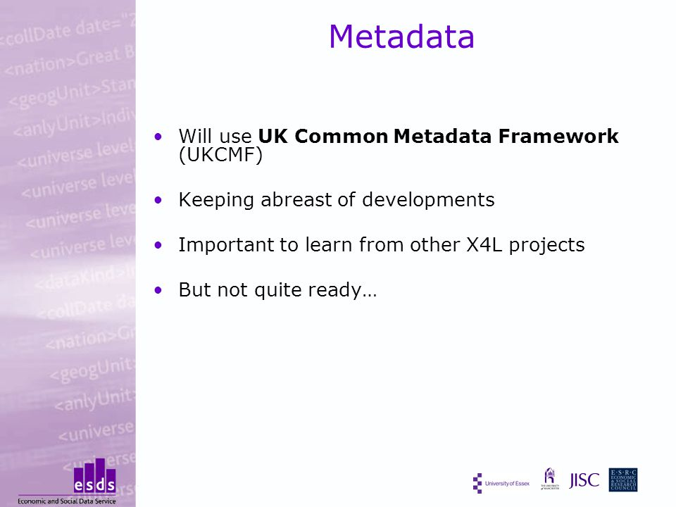 Metadata Will use UK Common Metadata Framework (UKCMF) Keeping abreast of developments Important to learn from other X4L projects But not quite ready…