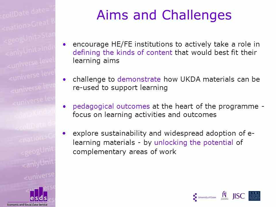 Aims and Challenges encourage HE/FE institutions to actively take a role in defining the kinds of content that would best fit their learning aims challenge to demonstrate how UKDA materials can be re-used to support learning pedagogical outcomes at the heart of the programme - focus on learning activities and outcomes explore sustainability and widespread adoption of e- learning materials - by unlocking the potential of complementary areas of work