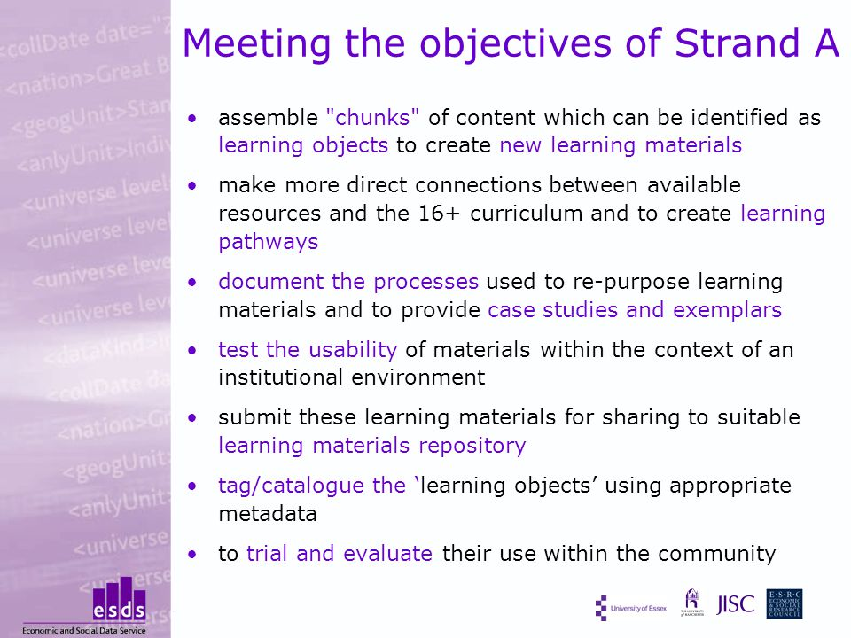 Meeting the objectives of Strand A assemble chunks of content which can be identified as learning objects to create new learning materials make more direct connections between available resources and the 16+ curriculum and to create learning pathways document the processes used to re-purpose learning materials and to provide case studies and exemplars test the usability of materials within the context of an institutional environment submit these learning materials for sharing to suitable learning materials repository tag/catalogue the 'learning objects' using appropriate metadata to trial and evaluate their use within the community