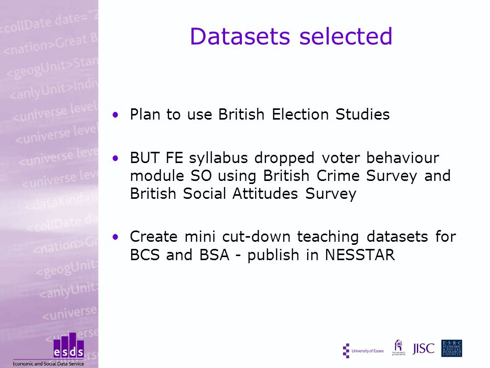Datasets selected Plan to use British Election Studies BUT FE syllabus dropped voter behaviour module SO using British Crime Survey and British Social Attitudes Survey Create mini cut-down teaching datasets for BCS and BSA - publish in NESSTAR