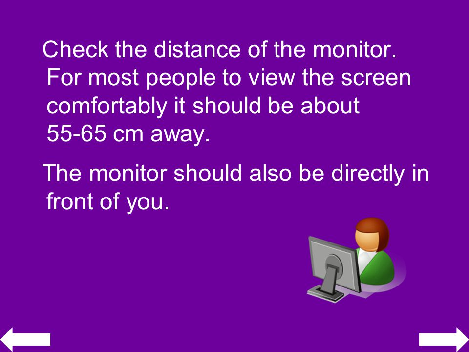 Check the distance of the monitor.