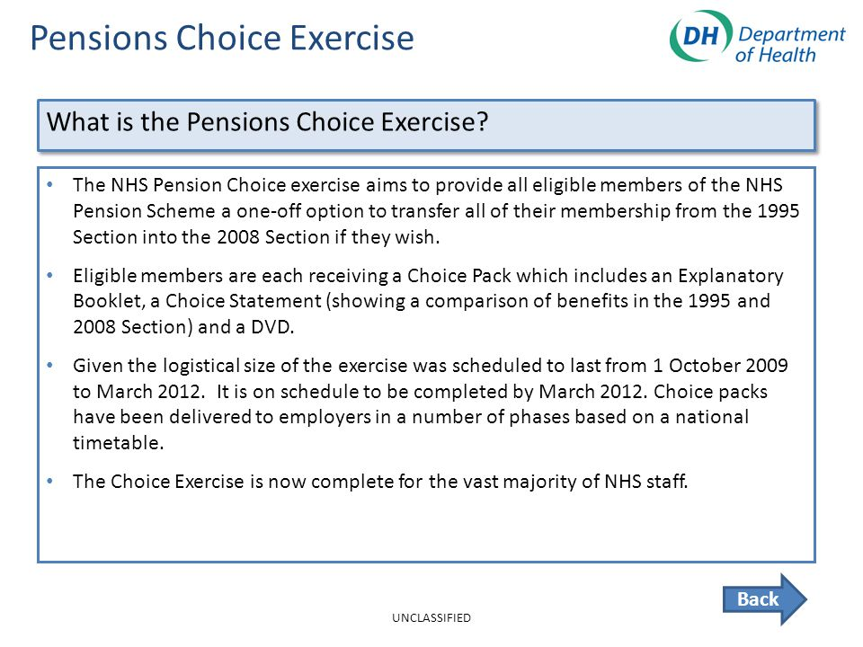 Pensions Choice Exercise Back The NHS Pension Choice exercise aims to provide all eligible members of the NHS Pension Scheme a one-off option to transfer all of their membership from the 1995 Section into the 2008 Section if they wish.