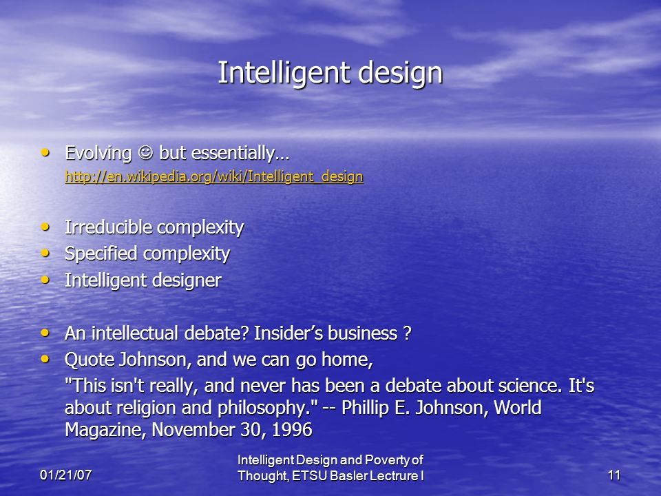 01/21/07 Intelligent Design and Poverty of Thought, ETSU Basler Lectrure I11 Intelligent design Evolving but essentially… Evolving but essentially… http://en.wikipedia.org/wiki/Intelligent_design Irreducible complexity Irreducible complexity Specified complexity Specified complexity Intelligent designer Intelligent designer An intellectual debate.