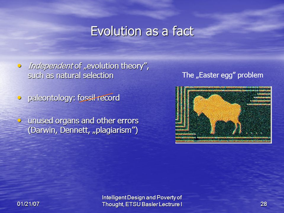 "01/21/07 Intelligent Design and Poverty of Thought, ETSU Basler Lectrure I28 Evolution as a fact Independent of ""evolution theory , such as natural selection Independent of ""evolution theory , such as natural selection paleontology: fossil record paleontology: fossil record unused organs and other errors (Darwin, Dennett, ""plagiarism ) unused organs and other errors (Darwin, Dennett, ""plagiarism ) The ""Easter egg problem"
