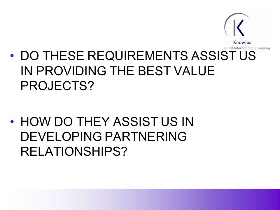 11 DO THESE REQUIREMENTS ASSIST US IN PROVIDING THE BEST VALUE PROJECTS.