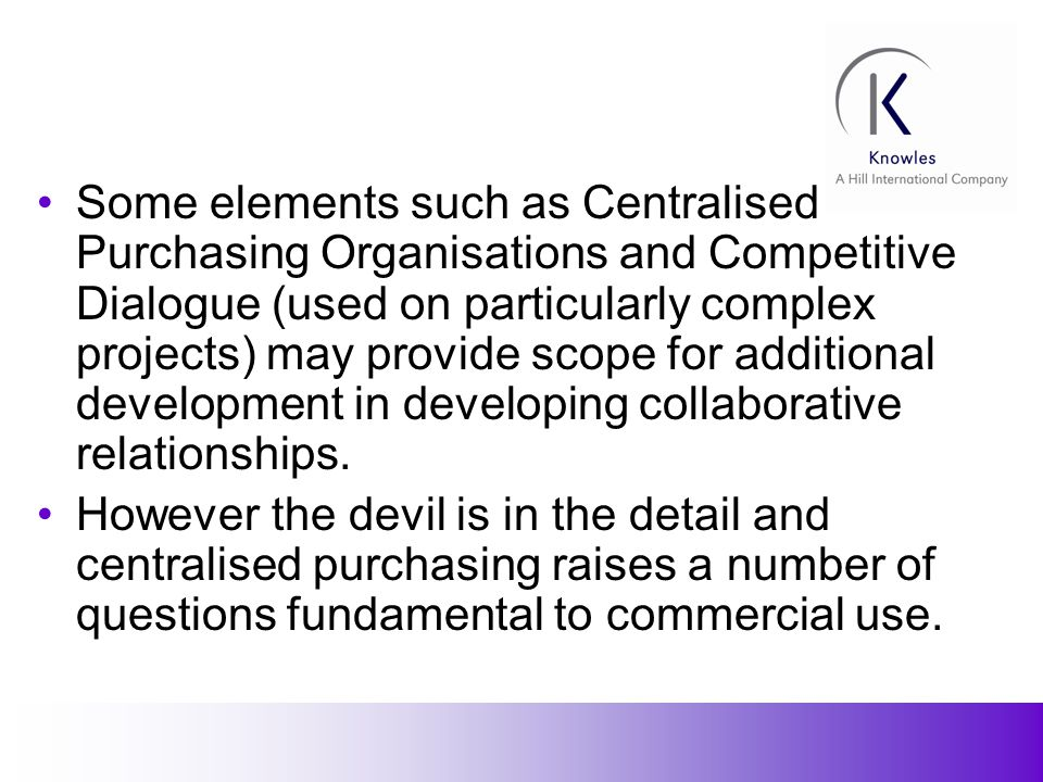 14 Some elements such as Centralised Purchasing Organisations and Competitive Dialogue (used on particularly complex projects) may provide scope for additional development in developing collaborative relationships.