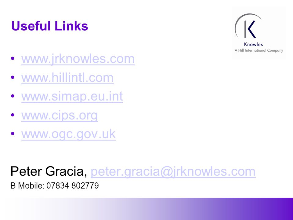 27 Useful Links www.jrknowles.com www.hillintl.com www.simap.eu.int www.cips.org www.ogc.gov.uk Peter Gracia, peter.gracia@jrknowles.competer.gracia@jrknowles.com B Mobile: 07834 802779
