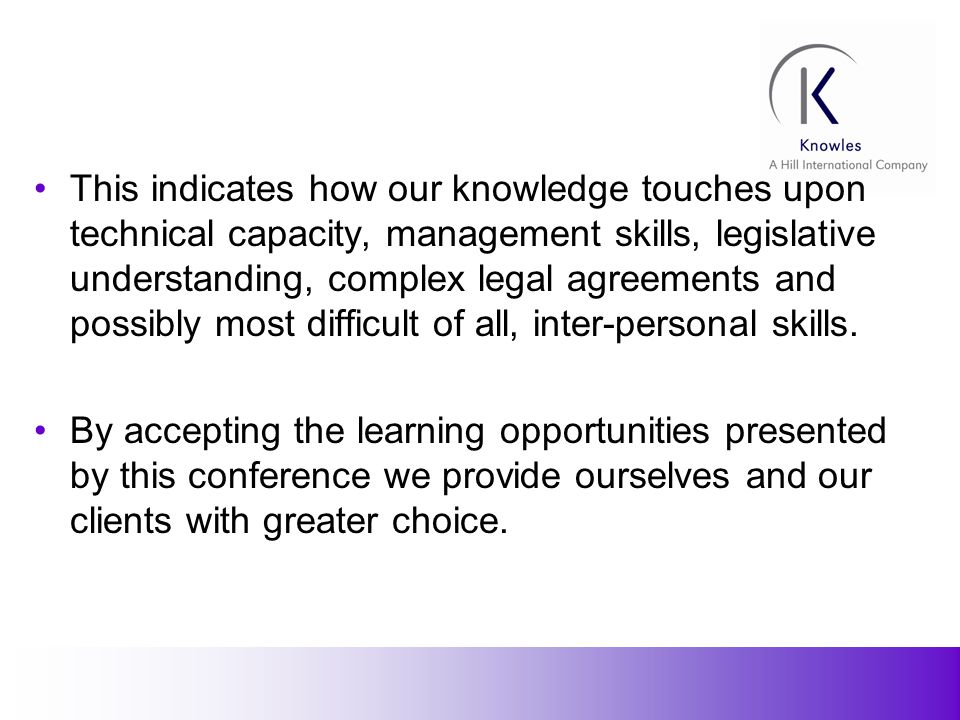 3 This indicates how our knowledge touches upon technical capacity, management skills, legislative understanding, complex legal agreements and possibly most difficult of all, inter-personal skills.