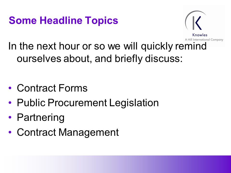 4 Some Headline Topics In the next hour or so we will quickly remind ourselves about, and briefly discuss: Contract Forms Public Procurement Legislation Partnering Contract Management