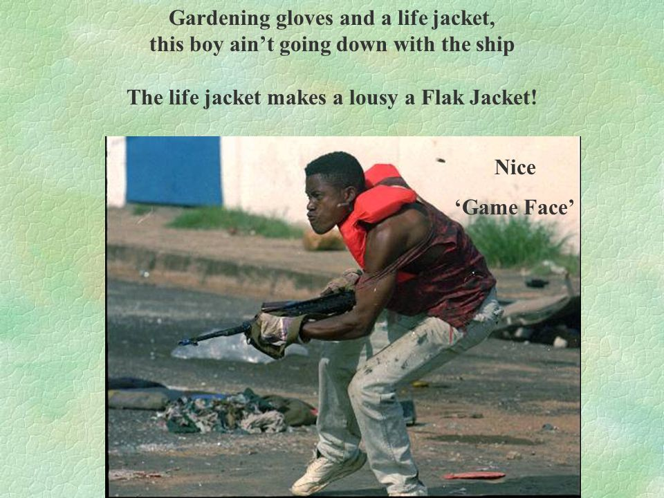 Gardening gloves and a life jacket, this boy ain't going down with the ship The life jacket makes a lousy a Flak Jacket.