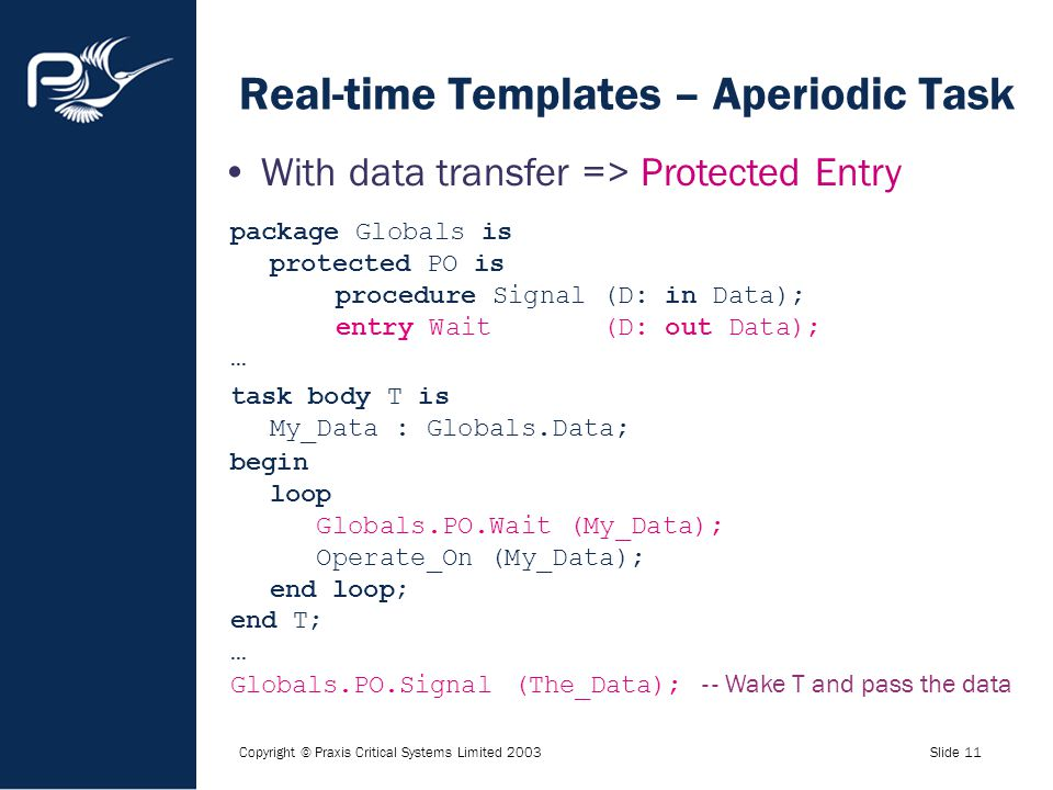 Copyright © Praxis Critical Systems Limited 2003Slide 11 Real-time Templates – Aperiodic Task With data transfer => Protected Entry package Globals is