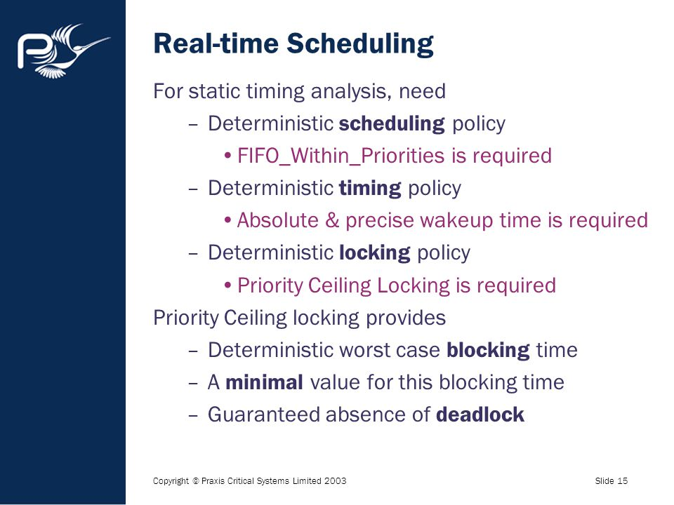 Copyright © Praxis Critical Systems Limited 2003Slide 15 Real-time Scheduling For static timing analysis, need –Deterministic scheduling policy FIFO_W