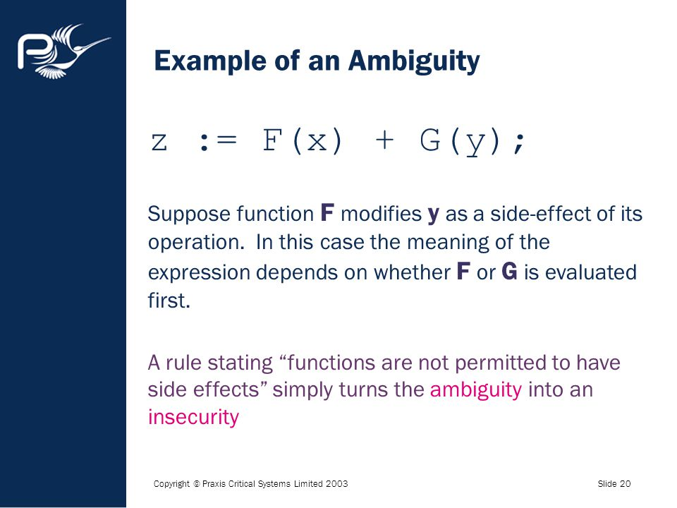Copyright © Praxis Critical Systems Limited 2003Slide 20 Example of an Ambiguity z := F(x) + G(y); Suppose function F modifies y as a side-effect of i