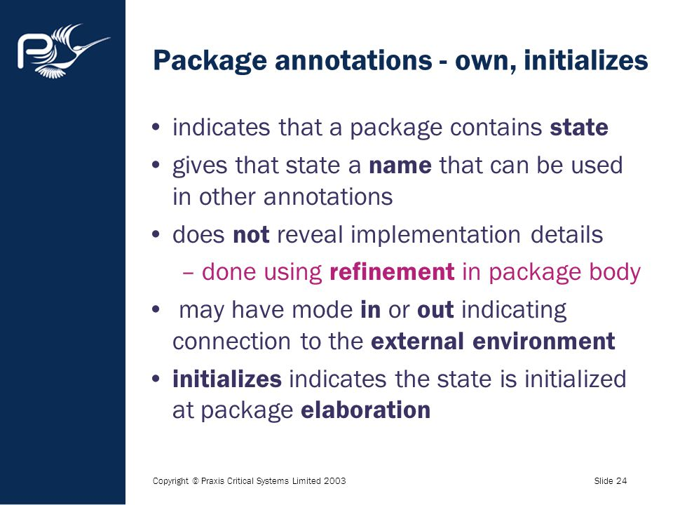 Copyright © Praxis Critical Systems Limited 2003Slide 24 Package annotations - own, initializes indicates that a package contains state gives that sta