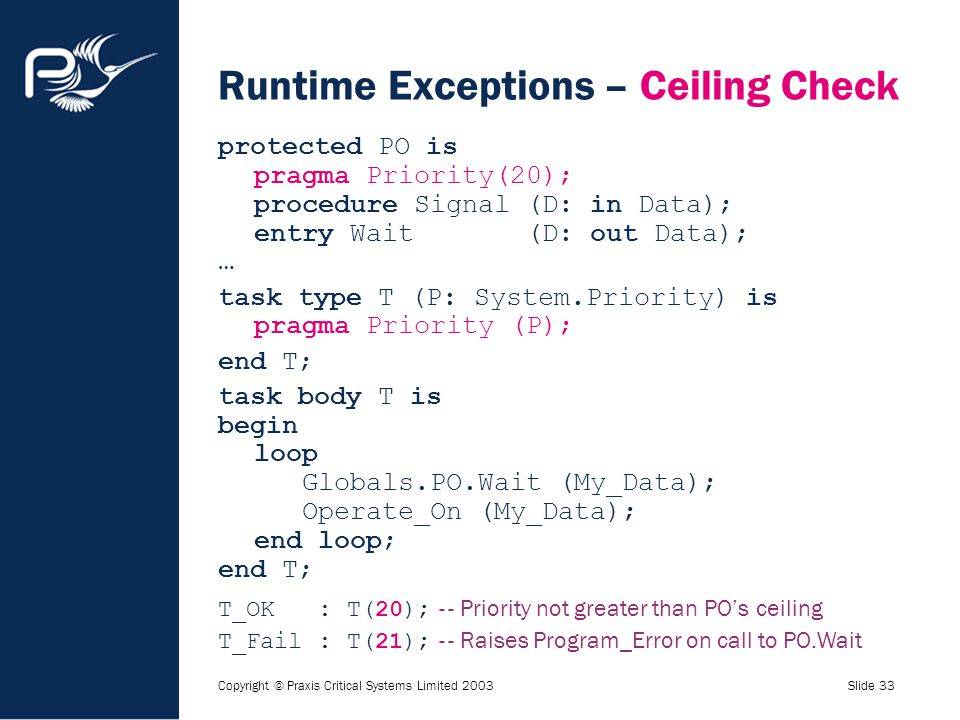 Copyright © Praxis Critical Systems Limited 2003Slide 33 Runtime Exceptions – Ceiling Check protected PO is pragma Priority(20); procedure Signal (D: