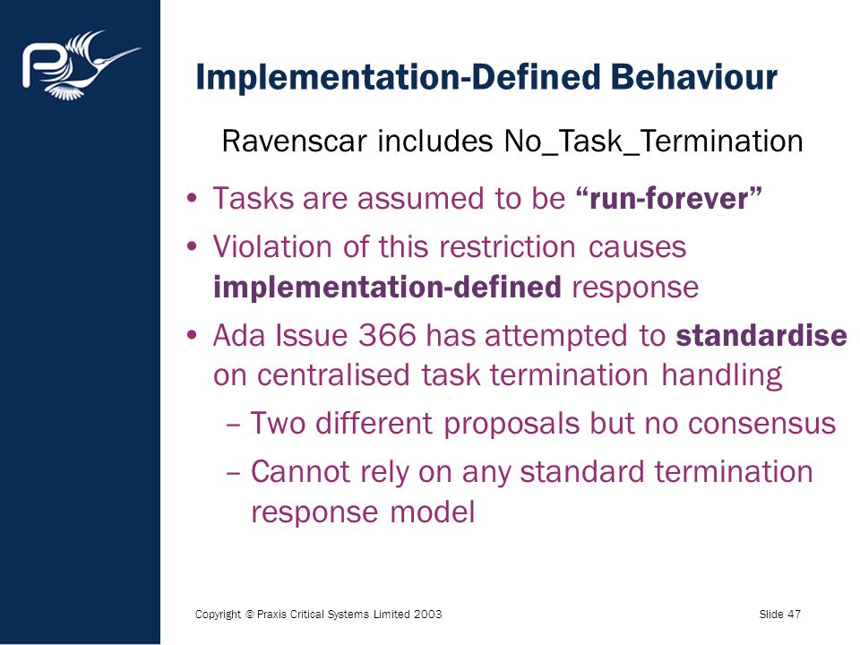 "Copyright © Praxis Critical Systems Limited 2003Slide 47 Implementation-Defined Behaviour Tasks are assumed to be ""run-forever"" Violation of this rest"