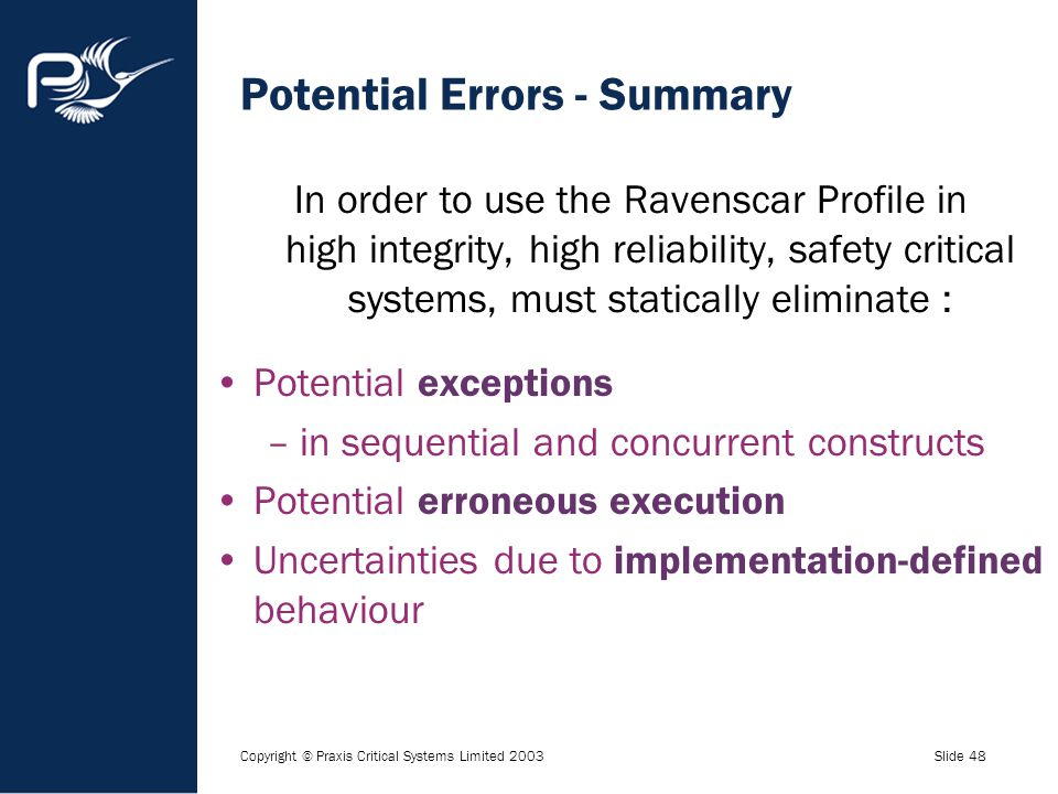 Copyright © Praxis Critical Systems Limited 2003Slide 48 Potential Errors - Summary In order to use the Ravenscar Profile in high integrity, high reli