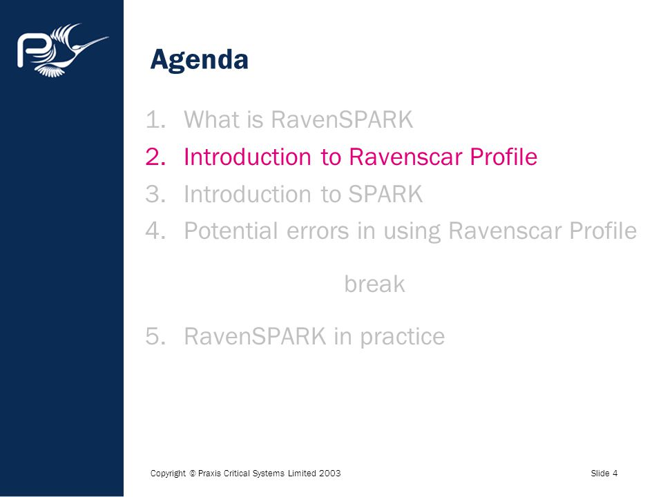 Copyright © Praxis Critical Systems Limited 2003Slide 4 Agenda 1.What is RavenSPARK 2.Introduction to Ravenscar Profile 3.Introduction to SPARK 4.Pote