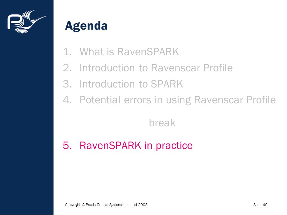 Copyright © Praxis Critical Systems Limited 2003Slide 49 Agenda 1.What is RavenSPARK 2.Introduction to Ravenscar Profile 3.Introduction to SPARK 4.Pot
