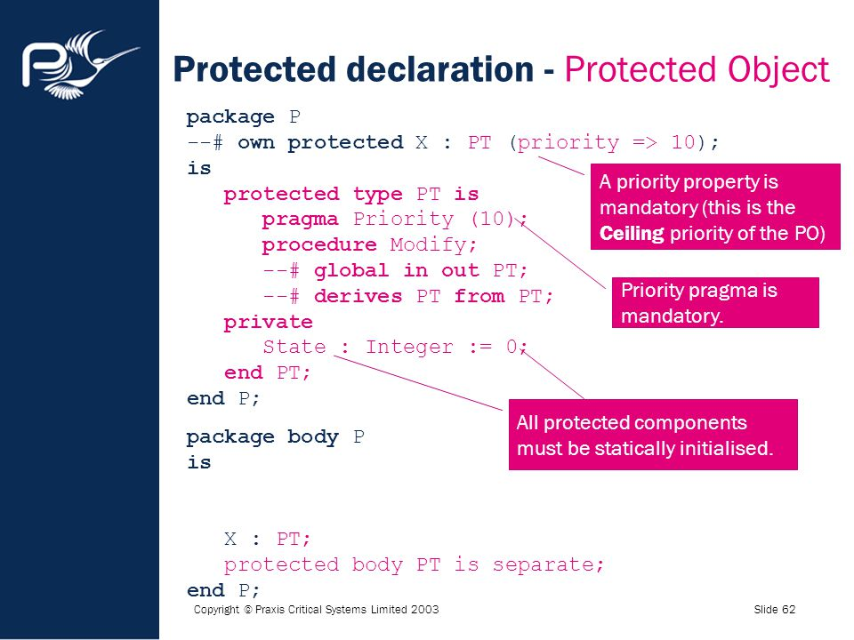 Copyright © Praxis Critical Systems Limited 2003Slide 62 Protected declaration - Protected Object package P --# own protected X : PT (priority => 10);