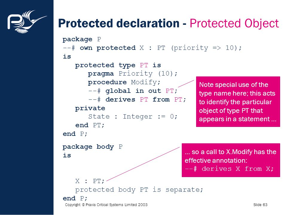Copyright © Praxis Critical Systems Limited 2003Slide 63 Protected declaration - Protected Object package P --# own protected X : PT (priority => 10);