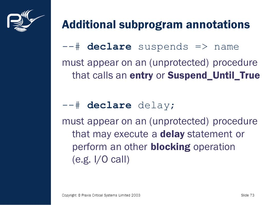 Copyright © Praxis Critical Systems Limited 2003Slide 73 Additional subprogram annotations --# declare suspends => name must appear on an (unprotected