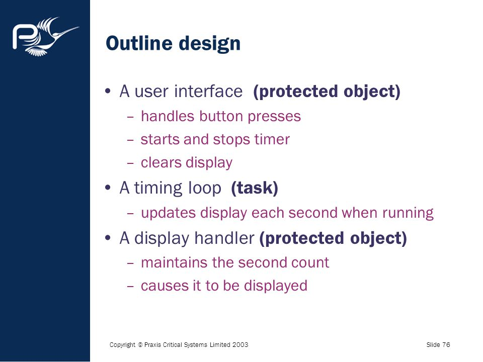 Copyright © Praxis Critical Systems Limited 2003Slide 76 Outline design A user interface (protected object) –handles button presses –starts and stops
