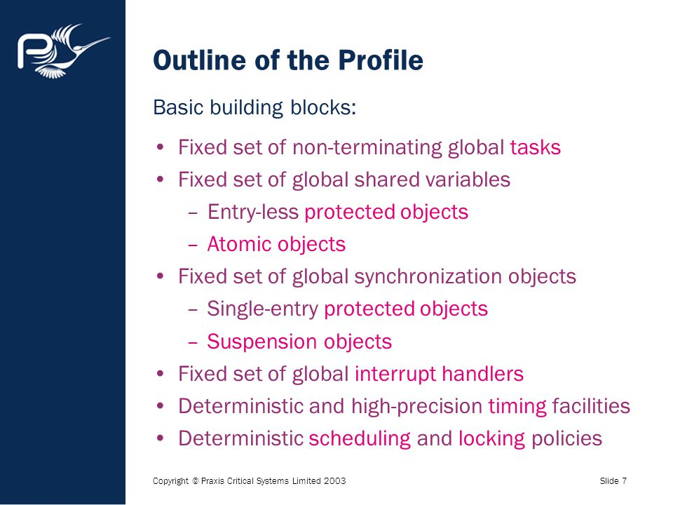 Copyright © Praxis Critical Systems Limited 2003Slide 7 Outline of the Profile Fixed set of non-terminating global tasks Fixed set of global shared va