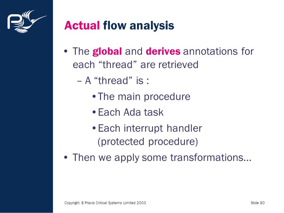 "Copyright © Praxis Critical Systems Limited 2003Slide 90 Actual flow analysis The global and derives annotations for each ""thread"" are retrieved –A ""t"