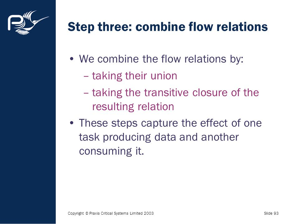 Copyright © Praxis Critical Systems Limited 2003Slide 93 Step three: combine flow relations We combine the flow relations by: –taking their union –tak
