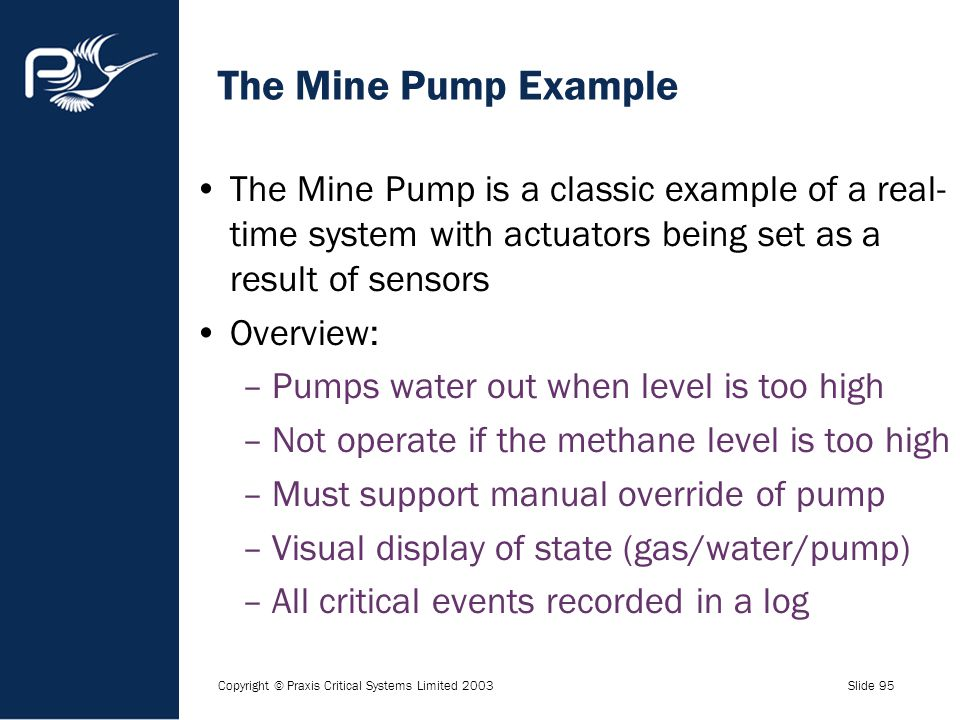 Copyright © Praxis Critical Systems Limited 2003Slide 95 The Mine Pump Example The Mine Pump is a classic example of a real- time system with actuator