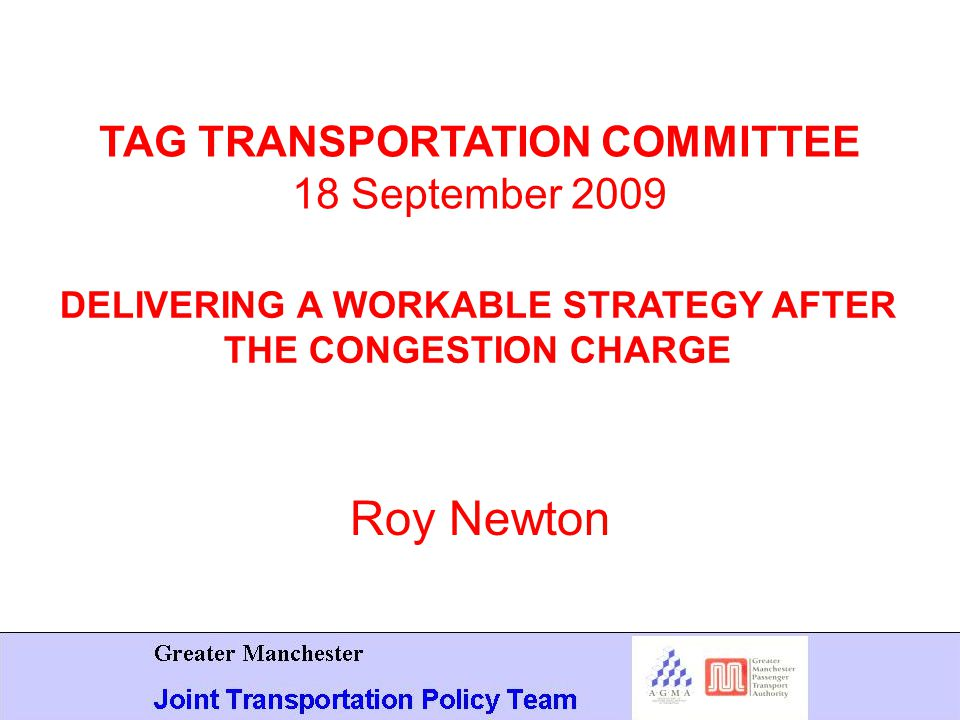 Roy Newton TAG TRANSPORTATION COMMITTEE 18 September 2009 DELIVERING A WORKABLE STRATEGY AFTER THE CONGESTION CHARGE