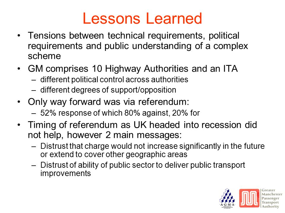 Lessons Learned Tensions between technical requirements, political requirements and public understanding of a complex scheme GM comprises 10 Highway Authorities and an ITA –different political control across authorities –different degrees of support/opposition Only way forward was via referendum: –52% response of which 80% against, 20% for Timing of referendum as UK headed into recession did not help, however 2 main messages: –Distrust that charge would not increase significantly in the future or extend to cover other geographic areas –Distrust of ability of public sector to deliver public transport improvements