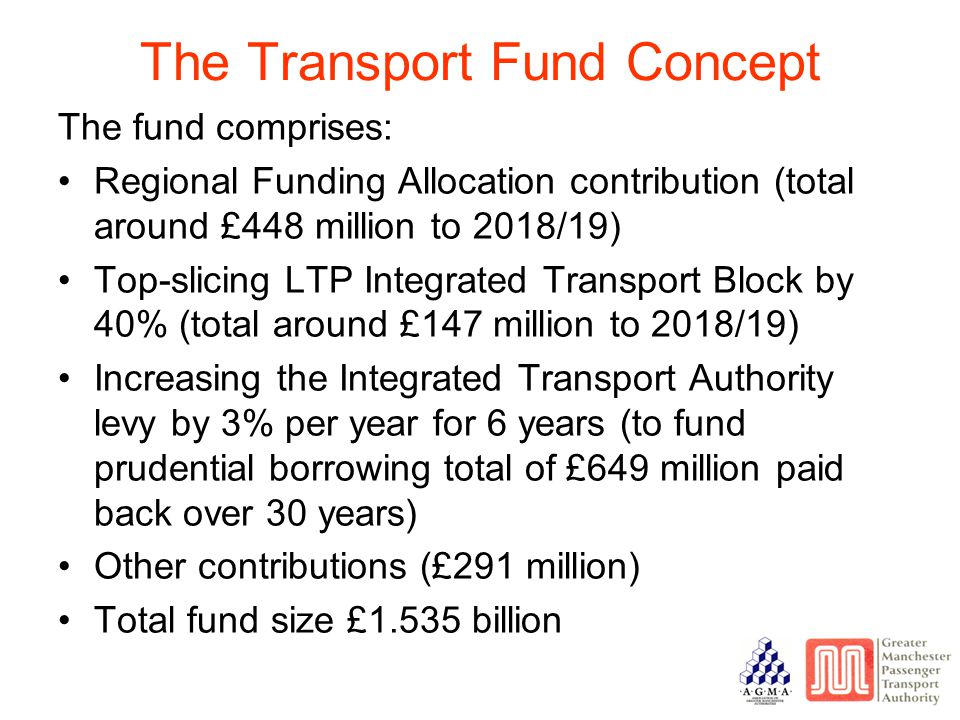 The Transport Fund Concept The fund comprises: Regional Funding Allocation contribution (total around £448 million to 2018/19) Top-slicing LTP Integrated Transport Block by 40% (total around £147 million to 2018/19) Increasing the Integrated Transport Authority levy by 3% per year for 6 years (to fund prudential borrowing total of £649 million paid back over 30 years) Other contributions (£291 million) Total fund size £1.535 billion