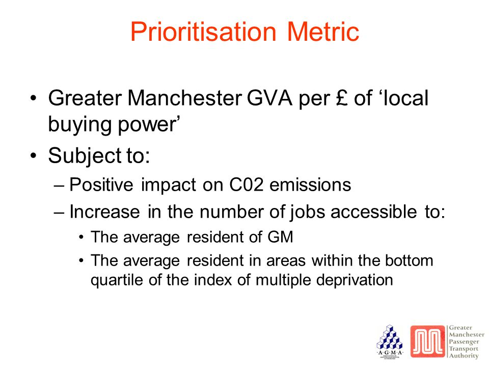 Prioritisation Metric Greater Manchester GVA per £ of 'local buying power' Subject to: –Positive impact on C02 emissions –Increase in the number of jobs accessible to: The average resident of GM The average resident in areas within the bottom quartile of the index of multiple deprivation