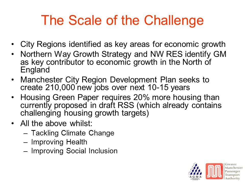 City Regions identified as key areas for economic growth Northern Way Growth Strategy and NW RES identify GM as key contributor to economic growth in the North of England Manchester City Region Development Plan seeks to create 210,000 new jobs over next 10-15 years Housing Green Paper requires 20% more housing than currently proposed in draft RSS (which already contains challenging housing growth targets) All the above whilst: –Tackling Climate Change –Improving Health –Improving Social Inclusion