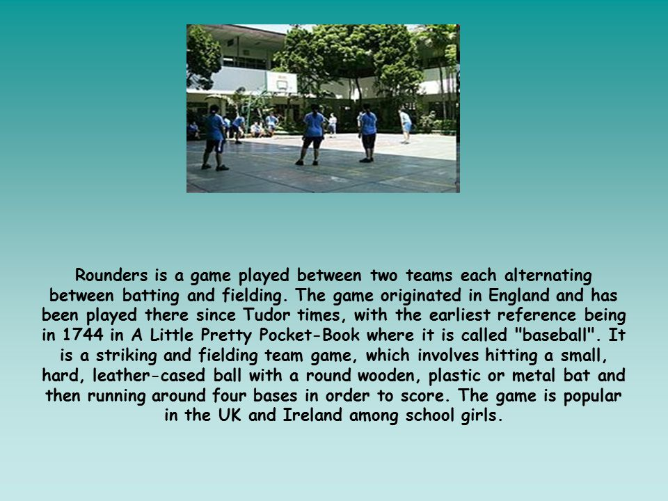 Rounders is a game played between two teams each alternating between batting and fielding. The game originated in England and has been played there si