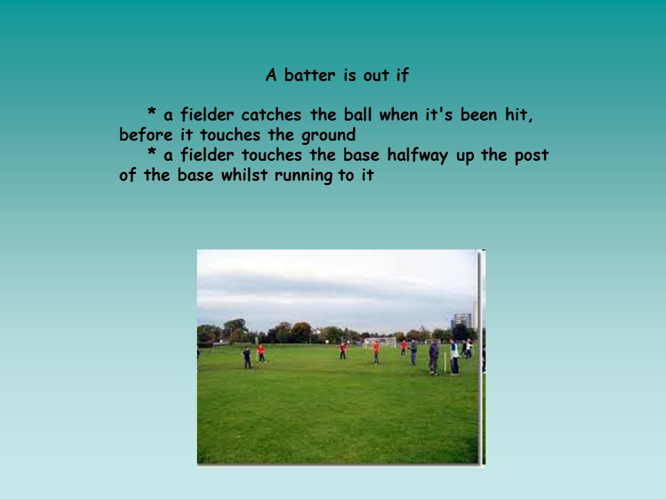A batter is out if * a fielder catches the ball when it's been hit, before it touches the ground * a fielder touches the base halfway up the post of t