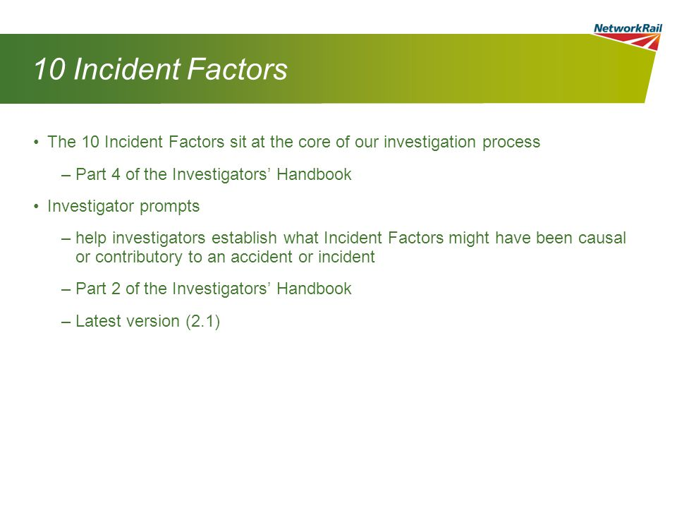 10 Incident Factors The 10 Incident Factors sit at the core of our investigation process –Part 4 of the Investigators' Handbook Investigator prompts –help investigators establish what Incident Factors might have been causal or contributory to an accident or incident –Part 2 of the Investigators' Handbook –Latest version (2.1)