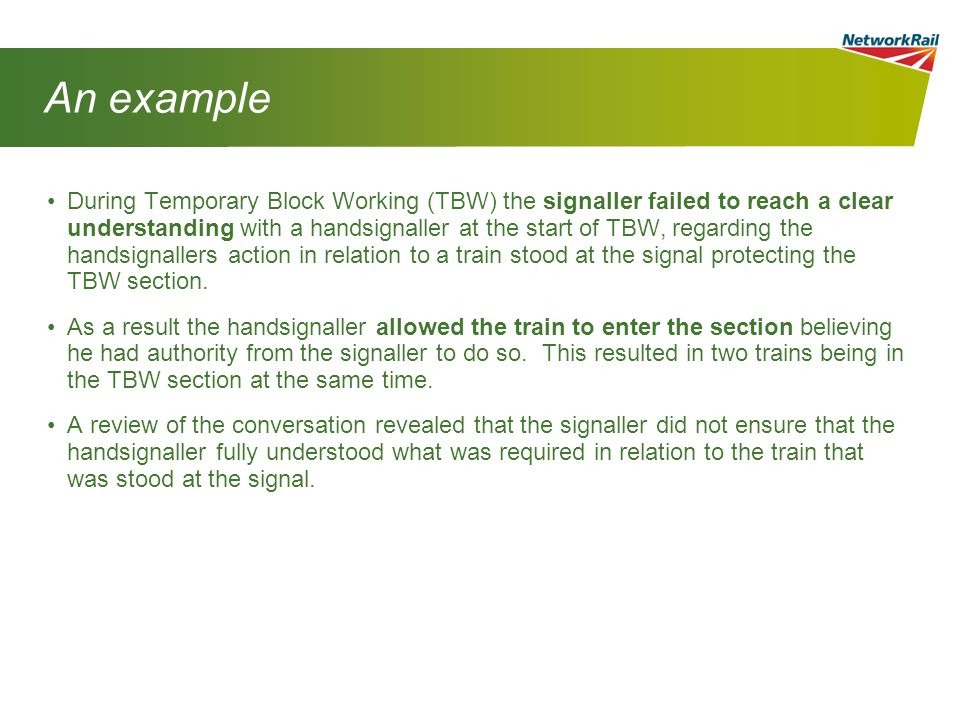 An example During Temporary Block Working (TBW) the signaller failed to reach a clear understanding with a handsignaller at the start of TBW, regarding the handsignallers action in relation to a train stood at the signal protecting the TBW section.