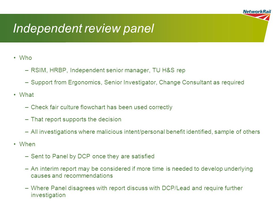 Independent review panel Who –RSIM, HRBP, Independent senior manager, TU H&S rep –Support from Ergonomics, Senior Investigator, Change Consultant as required What –Check fair culture flowchart has been used correctly –That report supports the decision –All investigations where malicious intent/personal benefit identified, sample of others When –Sent to Panel by DCP once they are satisfied –An interim report may be considered if more time is needed to develop underlying causes and recommendations –Where Panel disagrees with report discuss with DCP/Lead and require further investigation