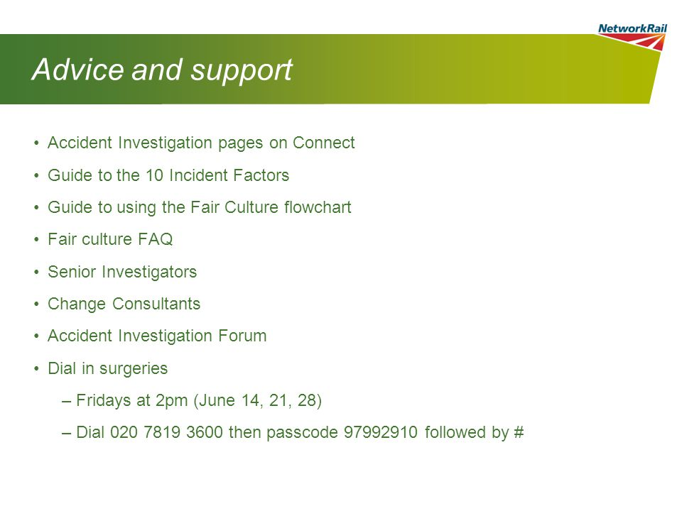 Advice and support Accident Investigation pages on Connect Guide to the 10 Incident Factors Guide to using the Fair Culture flowchart Fair culture FAQ Senior Investigators Change Consultants Accident Investigation Forum Dial in surgeries –Fridays at 2pm (June 14, 21, 28) –Dial 020 7819 3600 then passcode 97992910 followed by #
