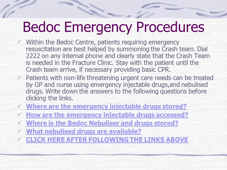 Bedoc Emergency Procedures Within the Bedoc Centre, patients requiring emergency resuscitation are best helped by summoning the Crash team. Dial 2222