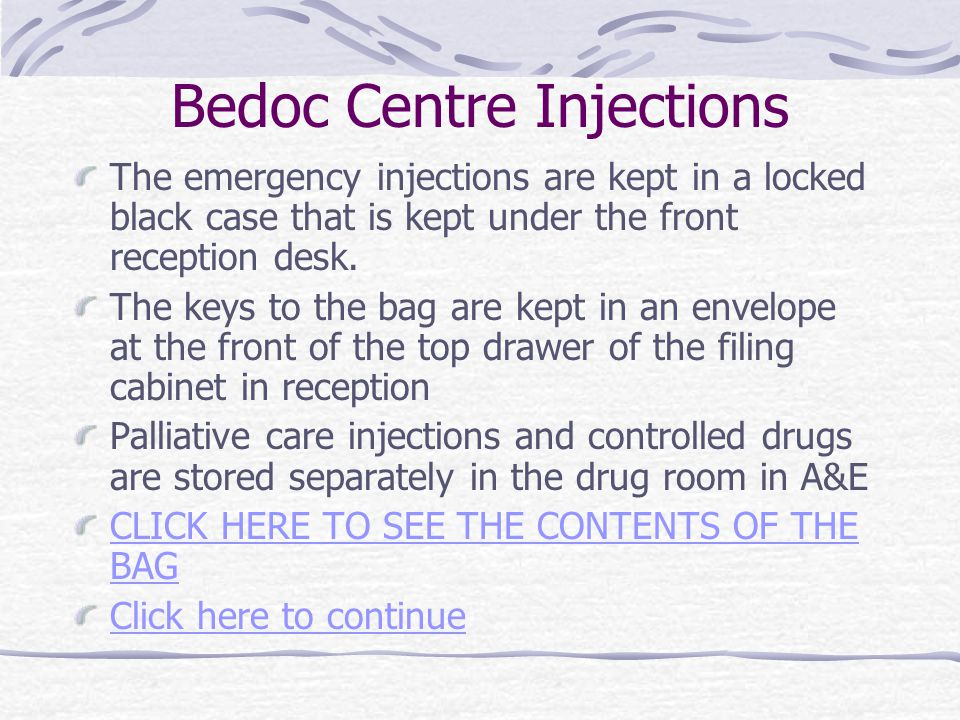 Bedoc Centre Injections The emergency injections are kept in a locked black case that is kept under the front reception desk. The keys to the bag are